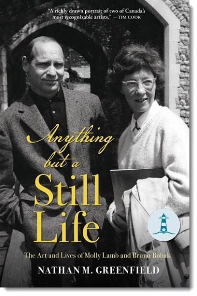 Anything but a Still Life: The Art and Lives of Molly Lamb and Bruno Bobak by Nathan M. Greenfield