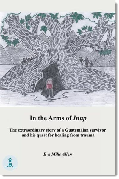 In the Arms of Inup: The extraordinary story of a Guatemalan survivor and his quest for healing from trauma by Eve Mills Allen