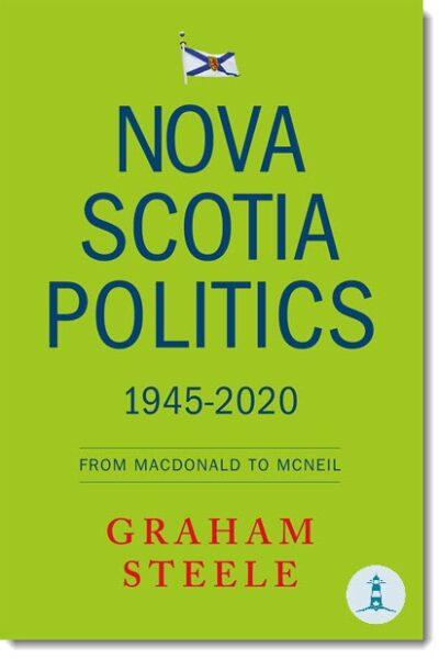 Nova Scotia Politics, 1945-2020: From Macdonald to McNeil by Graham Steele