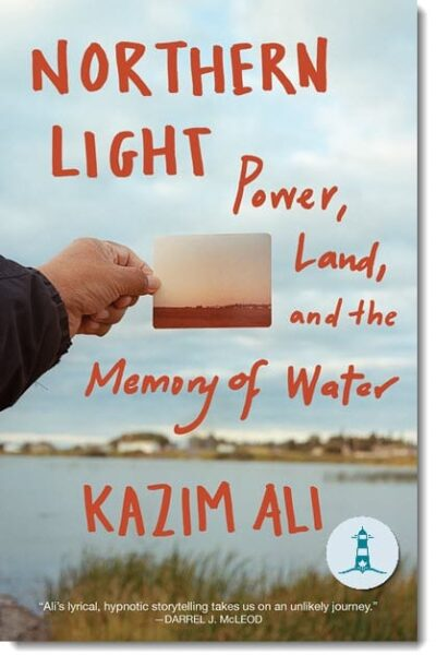 Northern Light: Power, Land, and Memory of Water By Kazim Ali