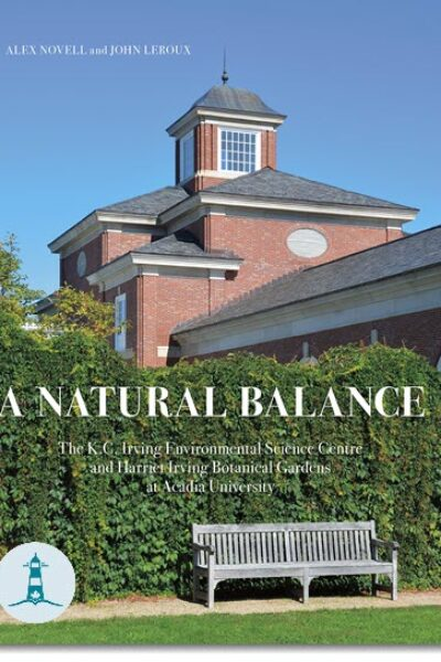 A Natural Balance: The K.C. Environmental Science Centre and Harriet Irving Botanical Gardens at Acadia University by Alex Novell and John Leroux