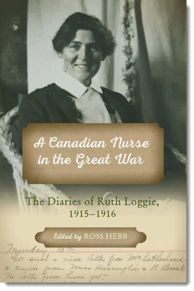 A Canadian Nurse in the Great War: The Diaries of Ruth Loggie, 1915-1916 Edited by Ross Hebb