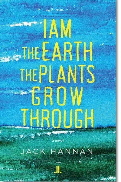 I Am the Earth the Plants Grow Through by Jack Hannan